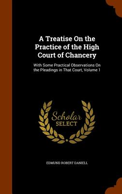 A Treatise on the Practice of the High Court of Chancery: With Some Practical Observations on the Pleadings in That Court, Volume 1 - Daniell, Edmund Robert