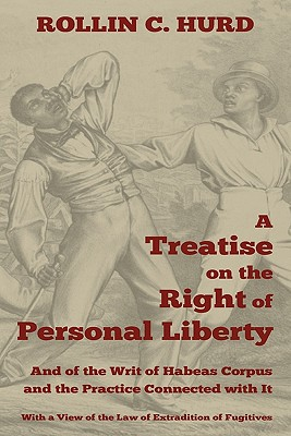 A Treatise on the Right of Personal Liberty, and of the Writ of Habeas Corpus and the Practice Connected with It: With a View of the Law of Extradit - Hurd, Rollin C