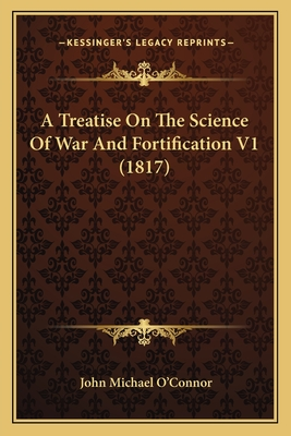 A Treatise on the Science of War and Fortification V1 (1817) - O'Connor, John Michael