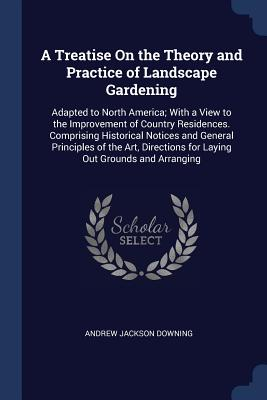 A Treatise on the Theory and Practice of Landscape Gardening: Adapted to North America; With a View to the Improvement of Country Residences. Comprising Historical Notices and General Principles of the Art, Directions for Laying Out Grounds and Arranging - Downing, Andrew Jackson