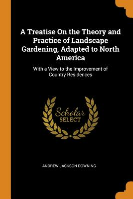A Treatise on the Theory and Practice of Landscape Gardening, Adapted to North America: With a View to the Improvement of Country Residences - Downing, Andrew Jackson