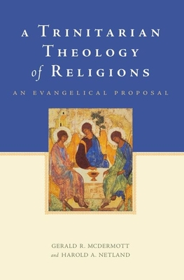 A Trinitarian Theology of Religions: An Evangelical Proposal - McDermott, Gerald R