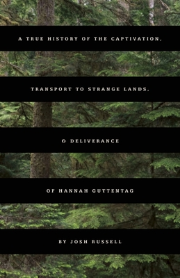A True History of the Captivation, Transport to Strange Lands, & Deliverance of Hannah Guttentag - Russell, Josh