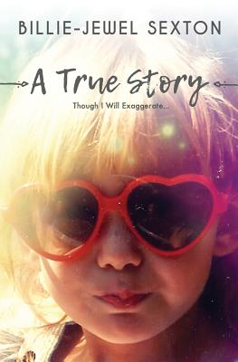A True Story: Though I Will Exaggerate... - Sexton, Billie-Jewel