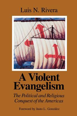 A Violent Evangelism: The Political and Religious Conquest of the Americas - Rivera, Luis N, and Herrera, Marina (Translated by), and Gonzalez, Justo L (Foreword by)
