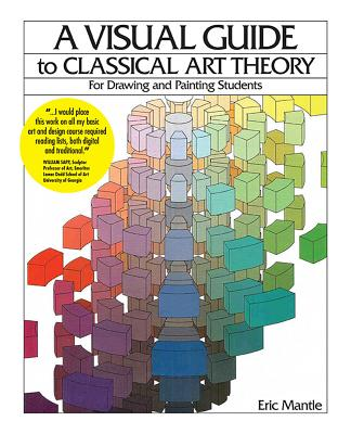 A Visual Guide to Classical Art Theory for Drawing and Painting Students - Mantle, Eric