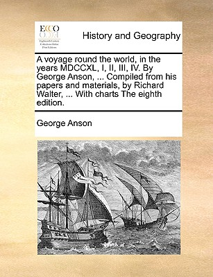 A Voyage Round the World, in the Years MDCCXL, I, II, III, IV. by George Anson, ... Compiled from His Papers and Materials, by Richard Walter, ... with Charts the Eighth Edition. - Anson, George