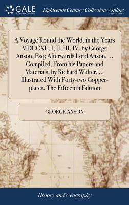 A Voyage Round the World, in the Years MDCCXL, I, II, III, IV, by George Anson, Esq; Afterwards Lord Anson, ... Compiled, from His Papers and Materials, by Richard Walter, ... Illustrated with Forty-Two Copper-Plates. the Fifteenth Edition - Anson, George