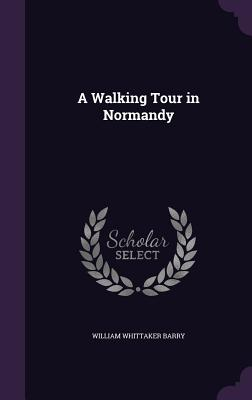 A Walking Tour in Normandy - Barry, William Whittaker