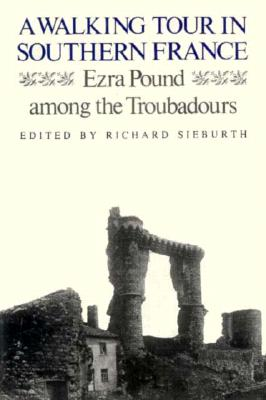 A Walking Tour in Southern France: Ezra Pound Among the Troubadours - Pound, Ezra, and Sieburth, Richard (Introduction by)