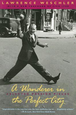 A Wanderer in the Perfect City: Selected Passion Pieces - Weschler, Lawrence, and Iyer, Pico (Foreword by)