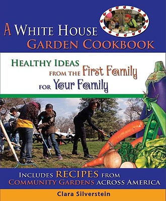 A White House Garden Cookbook: Healthy Ideas from the First Family for Your Family - Silverstein, Clara