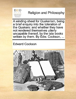 A Winding-Sheet for Quakerism, Being a Brief Enquiry Into the Toleration of the Quakers: And Whether They Have Not Rendered Themselves Utterly Uncapable Thereof, by the Late Books Written by Them. by Edw. Cockson, ... - Cockson, Edward