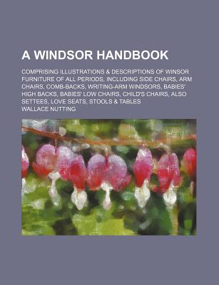 A Windsor Handbook; Comprising Illustrations & Descriptions of Winsor Furniture of All Periods, Including Side Chairs, Arm Chairs, Comb-Backs, Writi - Nutting, Wallace