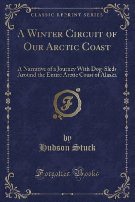 A Winter Circuit of Our Arctic Coast: A Narrative of a Journey with Dog-Sleds Around the Entire Arctic Coast of Alaska (Classic Reprint) - Stuck, Hudson