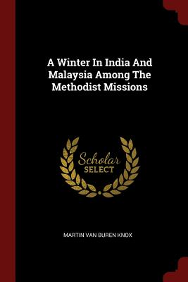 A Winter in India and Malaysia Among the Methodist Missions - Knox, Martin Van Buren (Creator)