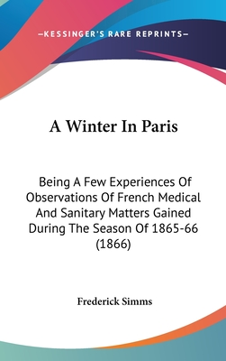 A Winter in Paris: Being a Few Experiences of Observations of French Medical and Sanitary Matters Gained During the Season of 1865-66 (1866) - Simms, Frederick