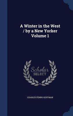 A Winter in the West / By a New Yorker Volume 1 - Hoffman, Charles Fenno