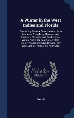 A Winter in the West Indies and Florida: Containing General Observations Upon Modes of Travelling, Manners and Customs, Climates and Productions, with a Particular Description of St. Croix, Trinidad de Cuba, Havana, Key West, and St. Augustine, as Places - Invalid