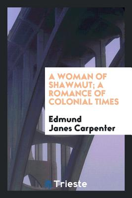 A Woman of Shawmut; A Romance of Colonial Times - Carpenter, Edmund Janes