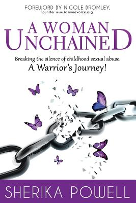 A Woman Unchained: Breaking the Silence of Childhood Sexual Abuse. a Warrior's Journey! - Powell, Sherika