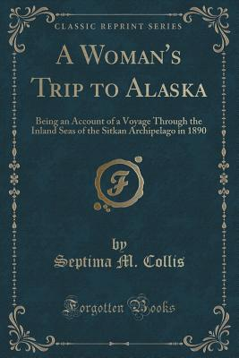A Woman's Trip to Alaska: Being an Account of a Voyage Through the Inland Seas of the Sitkan Archipelago in 1890 (Classic Reprint) - Collis, Septima M