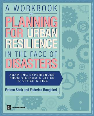 A Workbook on Planning for Urban Resilience in the Face of Disasters: Adapting Experiences from Vietnam's Cities to Other Cities - Shah, Fatima