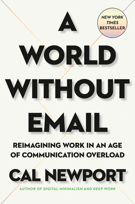 A World Without Email: Reimagining Work in an Age of Communication Overload - Newport, Cal