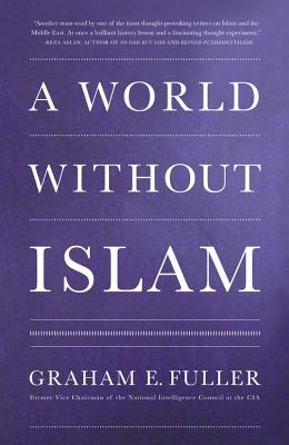 A World Without Islam - Fuller, Graham E.