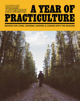 A Year of Practiculture: Recipes for living, growing, hunting and cooking with the seasons - Anderson, Rohan