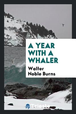 A Year with a Whaler - Burns, Walter Noble