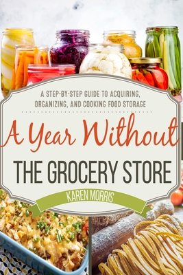 A Year Without the Grocery Store: A Step by Step Guide to Acquiring, Organizing, and Cooking Food Storage - Morris, Karen