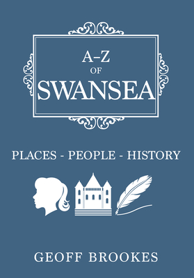 A-Z of Swansea: Places-People-History - Brookes, Geoff