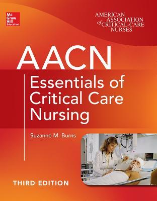 AACN Essentials of Critical Care Nursing - Burns, Suzanne M, RN, Msn, Rrt, Ccrn, Faan