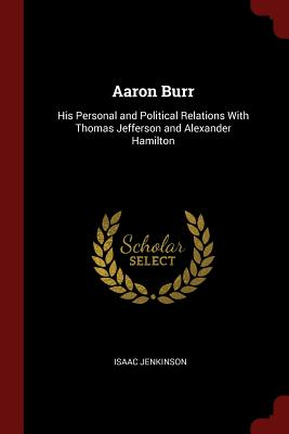 Aaron Burr: His Personal and Political Relations with Thomas Jefferson and Alexander Hamilton - Jenkinson, Isaac