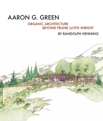 Aaron G. Green: Organic Architecture Beyond Frank Lloyd Wright - Green, Allan Wright (Designer), and Henning, Randolph C, and Novie, Jan (Introduction by)