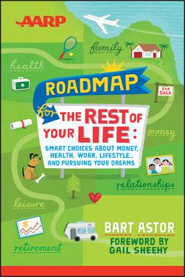 AARP Roadmap for the Rest of Your Life: Smart Choices about Money, Health, Work, Lifestyle ... and Pursuing Your Dreams - Astor, Bart, and Sheehy, Gail (Foreword by)