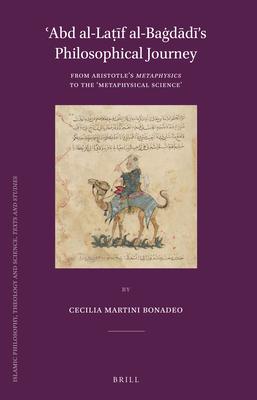 ?abd Al-Laṭ+f Al-Ba!dd+'s Philosophical Journey: From Aristotle's Metaphysics to the 'Metaphysical Science' - Martini Bonadeo, Cecilia