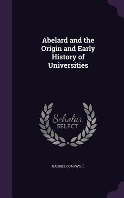 Abelard and the Origin and Early History of Universities - Compayre, Gabriel
