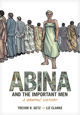 Abina and the Important Men: A Graphic History - Getz, Trevor R, Professor, and Liz, Clarke, and Clarke, Liz