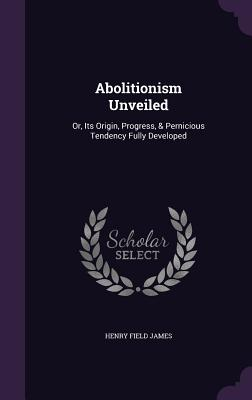 Abolitionism Unveiled: Or, Its Origin, Progress, & Pernicious Tendency Fully Developed - James, Henry Field