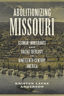 Abolitionizing Missouri: German Immigrants and Racial Ideology in Nineteenth-Century America - Anderson, Kristen Layne