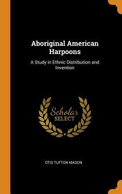 Aboriginal American Harpoons: A Study in Ethnic Distribution and Invention - Mason, Otis Tufton