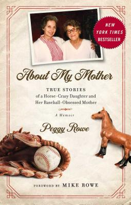 About My Mother: True Stories of a Horse-Crazy Daughter and Her Baseball-Obsessed Mother: A Memoir - Rowe, Peggy, and Rowe, Mike (Foreword by)
