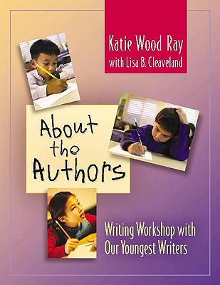 About the Authors: Writing Workshop with Our Youngest Writers - Ray, Katie Wood, and Cleaveland, Lisa B