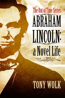Abraham Lincoln: A Novel Life - Wolk, Tony