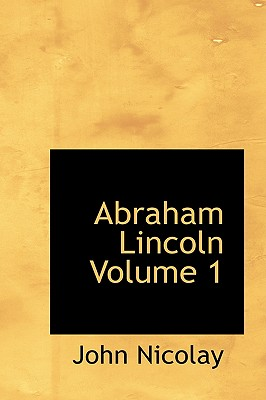 Abraham Lincoln Volume 1 - Nicolay, John