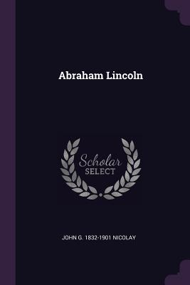 Abraham Lincoln - Nicolay, John G 1832-1901