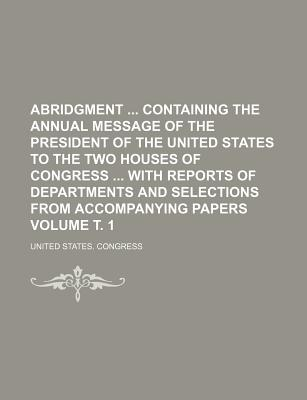 Abridgment Containing the Annual Message of the President of the United States to the Two Houses of Congress with Reports of Departments and Selections from Accompanying Papers - Congress, United States, Professor