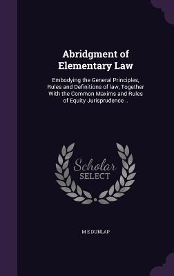 Abridgment of Elementary Law: Embodying the General Principles, Rules and Definitions of Law, Together with the Common Maxims and Rules of Equity Jurisprudence .. - Dunlap, M E